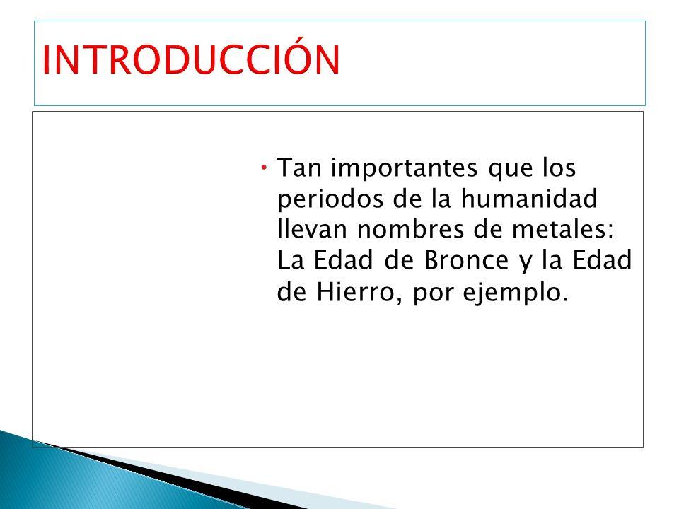 Tan importantes que los periodos de la humanidad llevan nombres de metales: La Edad de Bronce y la Edad de Hierro, por ejemplo.