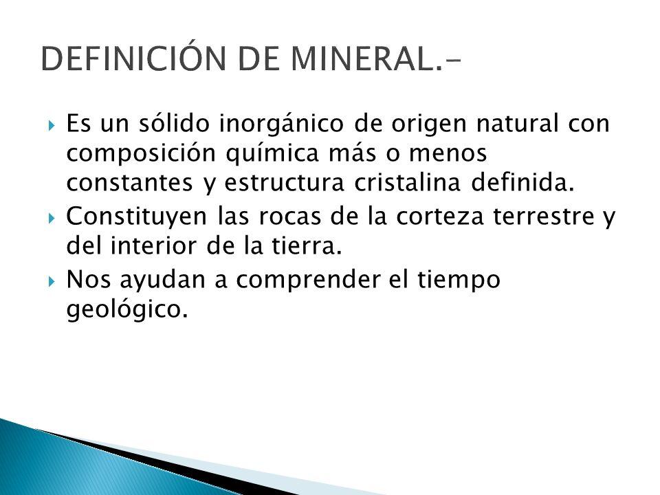 Es un sólido inorgánico de origen natural con composición química más o menos constantes y estructura cristalina definida. Constituyen las rocas de la