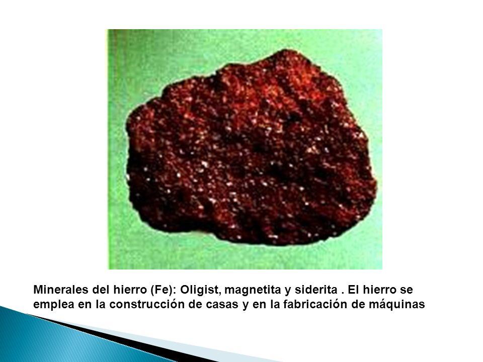 Minerales del hierro (Fe): Oligist, magnetita y siderita. El hierro se emplea en la construcción de casas y en la fabricación de máquinas