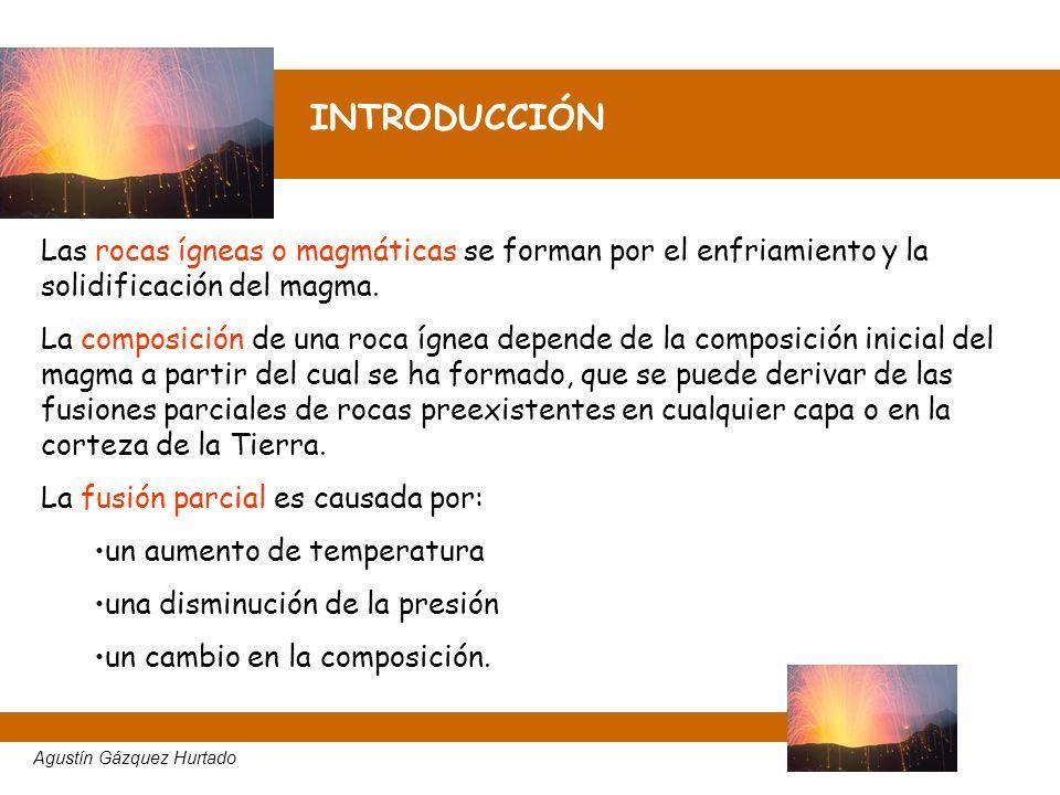 INTRODUCCIÓN Agustín Gázquez Hurtado Las rocas ígneas o magmáticas se forman por el enfriamiento y la solidificación del magma. La composición de una