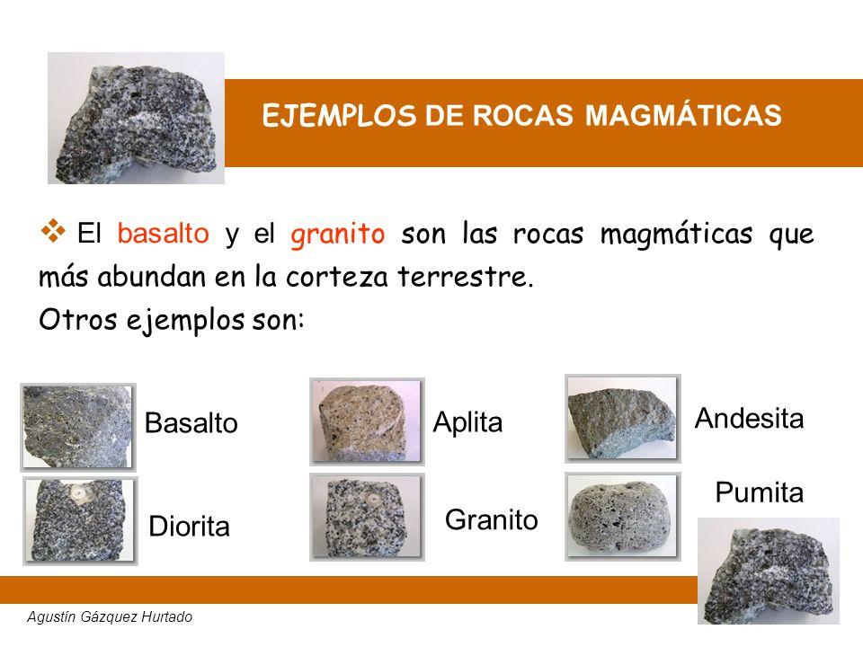 EJEMPLOS DE ROCAS MAGMÁTICAS El basalto y el granito son las rocas magmáticas que más abundan en la corteza terrestre. Otros ejemplos son: Agustín Gáz