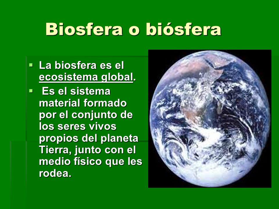 Biosfera o biósfera Biosfera o biósfera La biosfera es el ecosistema global. La biosfera es el ecosistema global. Es el sistema material formado por e