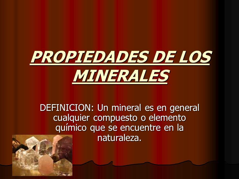 PROPIEDADES DE LOS MINERALES DEFINICION: Un mineral es en general cualquier compuesto o elemento químico que se encuentre en la naturaleza.