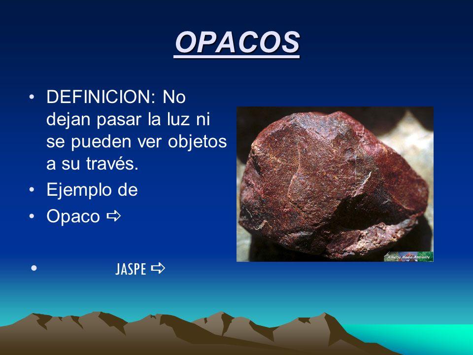 OPACOS DEFINICION: No dejan pasar la luz ni se pueden ver objetos a su través. Ejemplo de Opaco JASPE