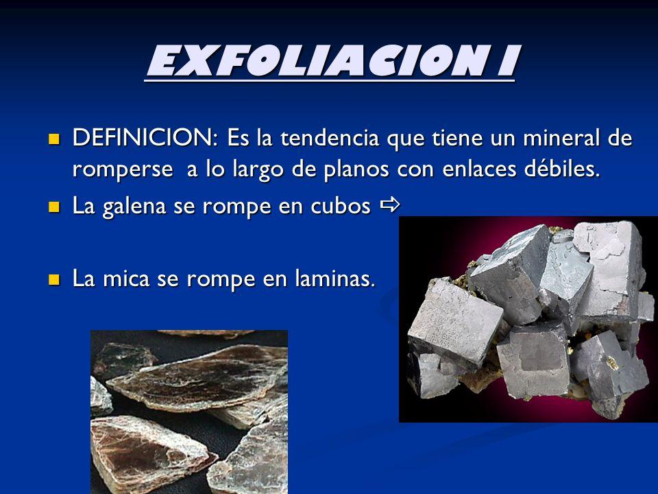EXFOLIACION I DEFINICION: Es la tendencia que tiene un mineral de romperse a lo largo de planos con enlaces débiles. DEFINICION: Es la tendencia que t