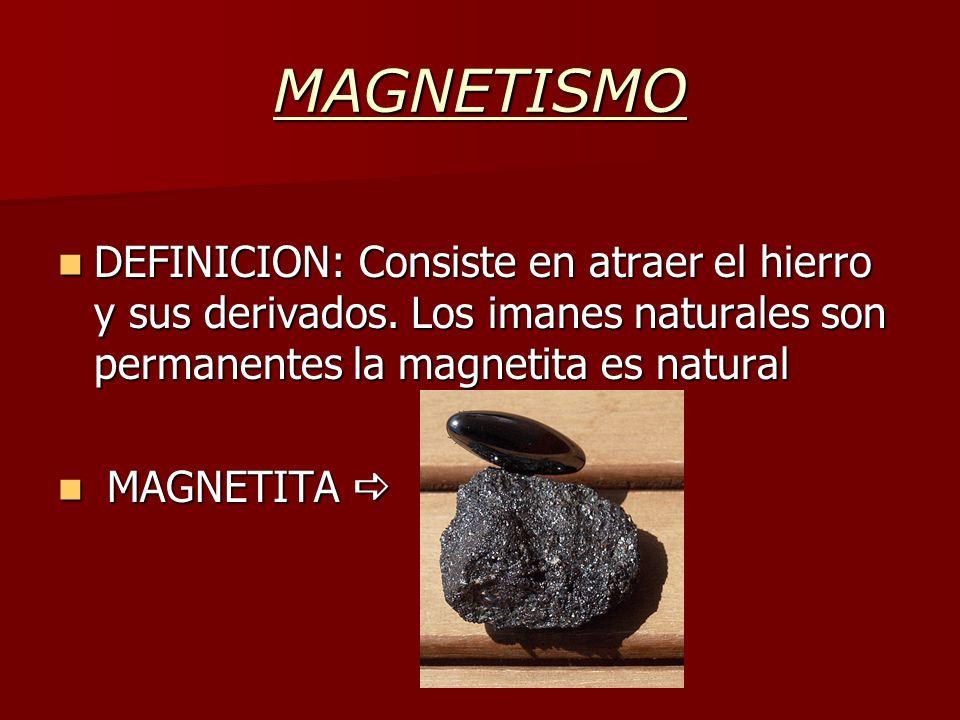 MAGNETISMO DEFINICION: Consiste en atraer el hierro y sus derivados. Los imanes naturales son permanentes la magnetita es natural DEFINICION: Consiste