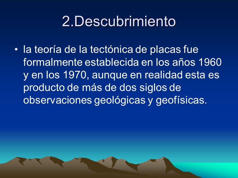 2.Descubrimiento la teoría de la tectónica de placas fue formalmente establecida en los años 1960 y en los 1970, aunque en realidad esta es producto d