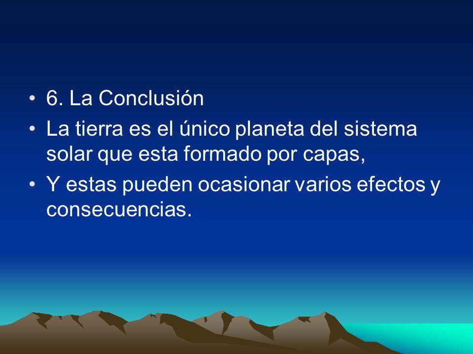 6. La Conclusión La tierra es el único planeta del sistema solar que esta formado por capas, Y estas pueden ocasionar varios efectos y consecuencias.