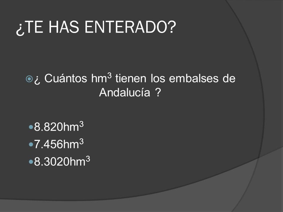 ¿TE HAS ENTERADO? ¿ Cuántos hm 3 tienen los embalses de Andalucía ? 8.820hm 3 7.456hm 3 8.3020hm 3
