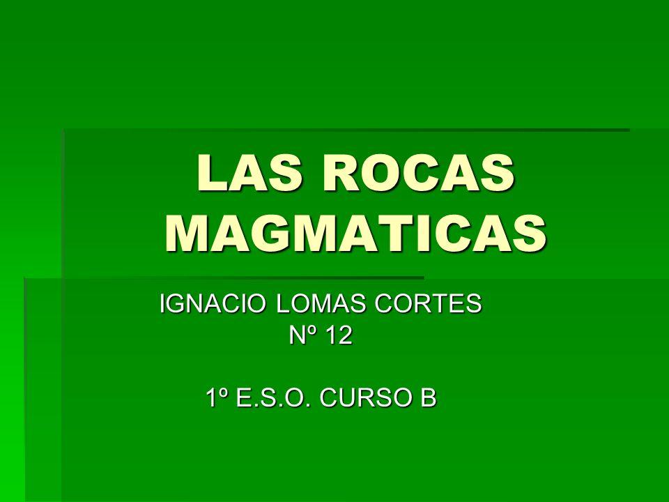 LAS ROCAS MAGMATICAS IGNACIO LOMAS CORTES Nº 12 1º E.S.O. CURSO B