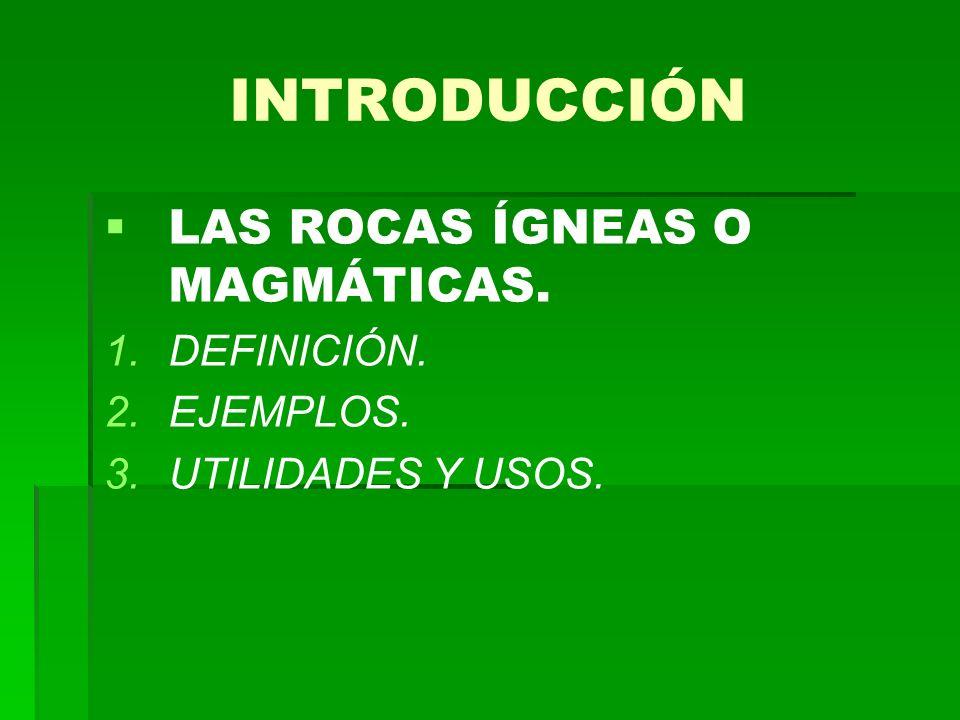 INTRODUCCIÓN LAS ROCAS ÍGNEAS O MAGMÁTICAS. 1. 1.DEFINICIÓN. 2. 2.EJEMPLOS. 3. 3.UTILIDADES Y USOS.