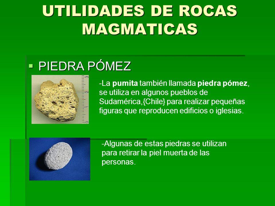 UTILIDADES DE ROCAS MAGMATICAS PIEDRA PÓMEZ PIEDRA PÓMEZ -La pumita también llamada piedra pómez, se utiliza en algunos pueblos de Sudamérica,{Chile} para realizar pequeñas figuras que reproducen edificios o iglesias.