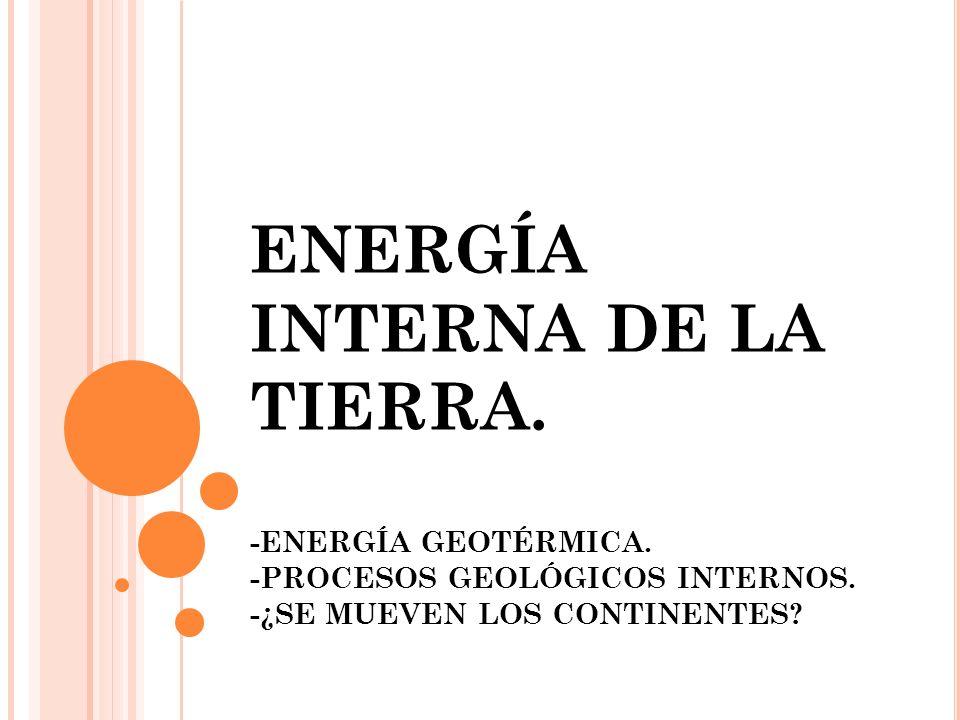 ENERGÍA INTERNA DE LA TIERRA. -ENERGÍA GEOTÉRMICA. -PROCESOS GEOLÓGICOS INTERNOS. -¿SE MUEVEN LOS CONTINENTES?