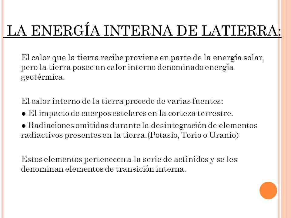 LA ENERGÍA INTERNA DE LATIERRA: El calor que la tierra recibe proviene en parte de la energía solar, pero la tierra posee un calor interno denominado