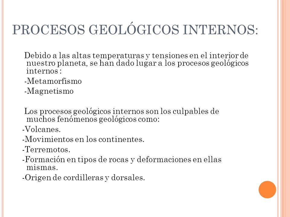 PROCESOS GEOLÓGICOS INTERNOS: Debido a las altas temperaturas y tensiones en el interior de nuestro planeta, se han dado lugar a los procesos geológic