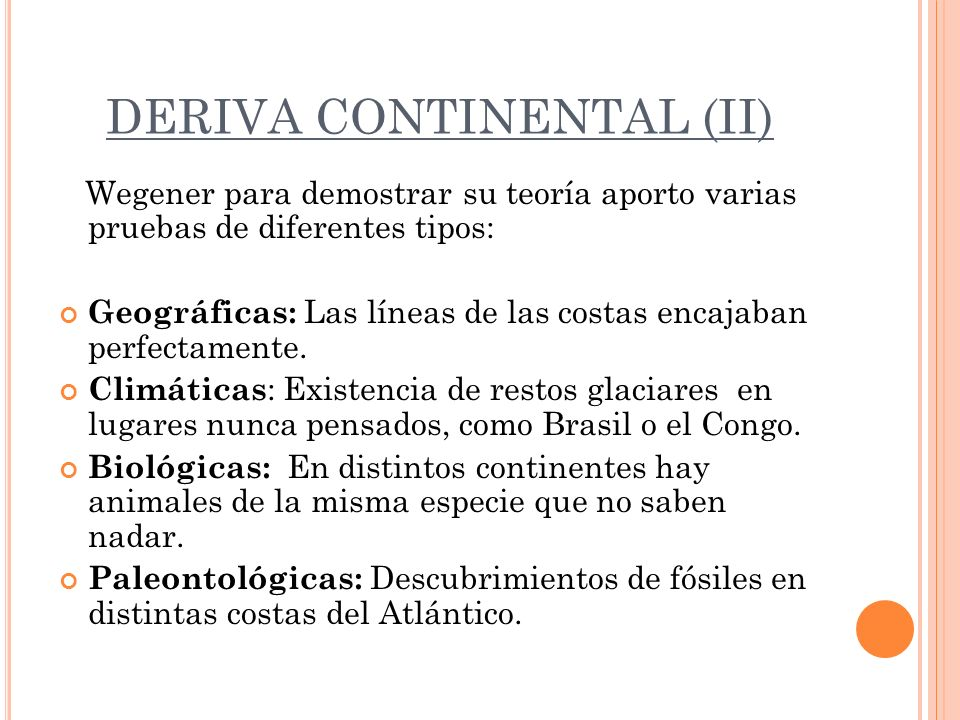 DERIVA CONTINENTAL (II) Wegener para demostrar su teoría aporto varias pruebas de diferentes tipos: Geográficas: Las líneas de las costas encajaban pe