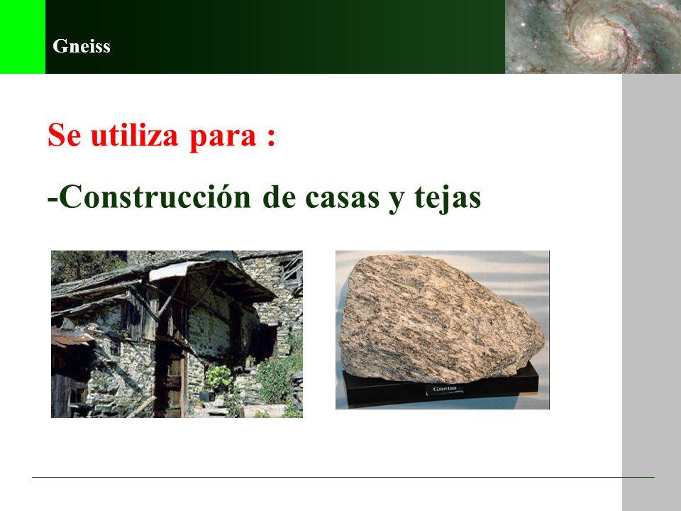 Gneiss Se utiliza para : -Construcción de casas y tejas