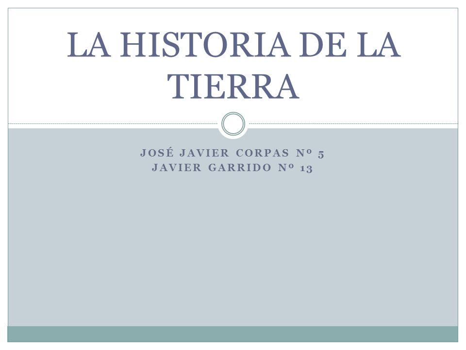 JOSÉ JAVIER CORPAS Nº 5 JAVIER GARRIDO Nº 13 LA HISTORIA DE LA TIERRA