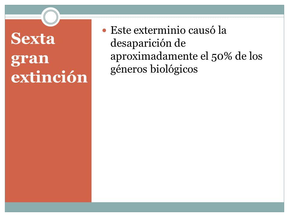 Sexta gran extinción Este exterminio causó la desaparición de aproximadamente el 50% de los géneros biológicos