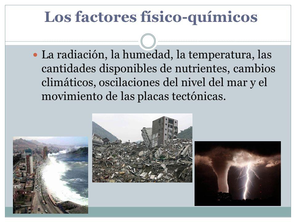 Los factores físico-químicos La radiación, la humedad, la temperatura, las cantidades disponibles de nutrientes, cambios climáticos, oscilaciones del