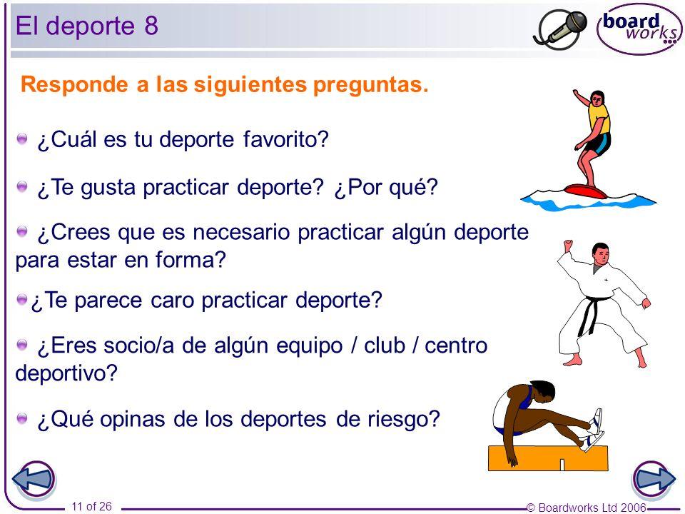 © Boardworks Ltd 2006 11 of 26 Responde a las siguientes preguntas. ¿Te gusta practicar deporte? ¿Por qué? ¿Cuál es tu deporte favorito? ¿Crees que es