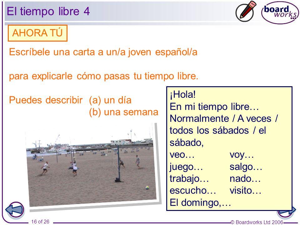 © Boardworks Ltd 2006 16 of 26 Escríbele una carta a un/a joven español/a para explicarle cómo pasas tu tiempo libre. Puedes describir (a) un día (b)