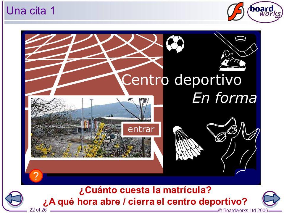 © Boardworks Ltd 2006 22 of 26 ¿Cuánto cuesta la matrícula? ¿A qué hora abre / cierra el centro deportivo? Una cita 1