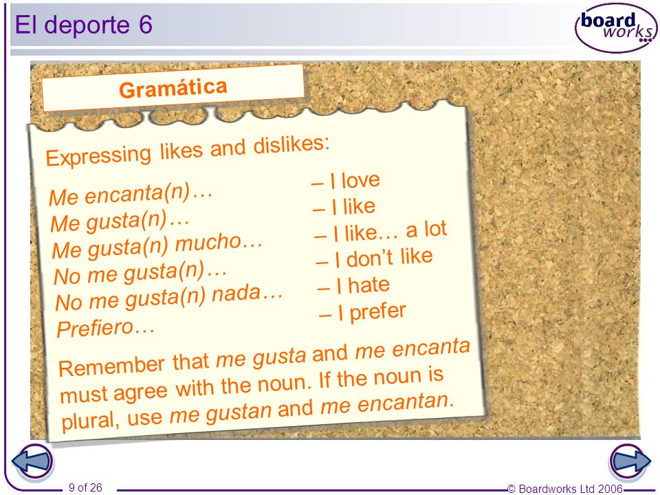 © Boardworks Ltd 2006 9 of 26 El deporte 6 Expressing likes and dislikes: Me encanta(n)…– I love Me gusta(n)… – I like Me gusta(n) mucho…– I like… a l