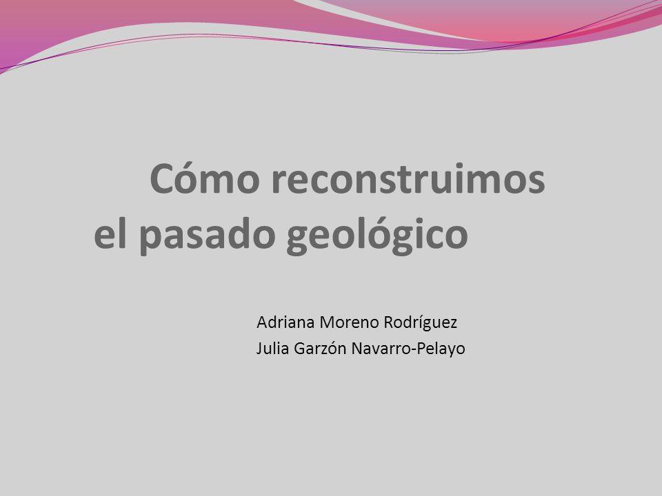 Cómo reconstruimos el pasado geológico Adriana Moreno Rodríguez Julia Garzón Navarro-Pelayo