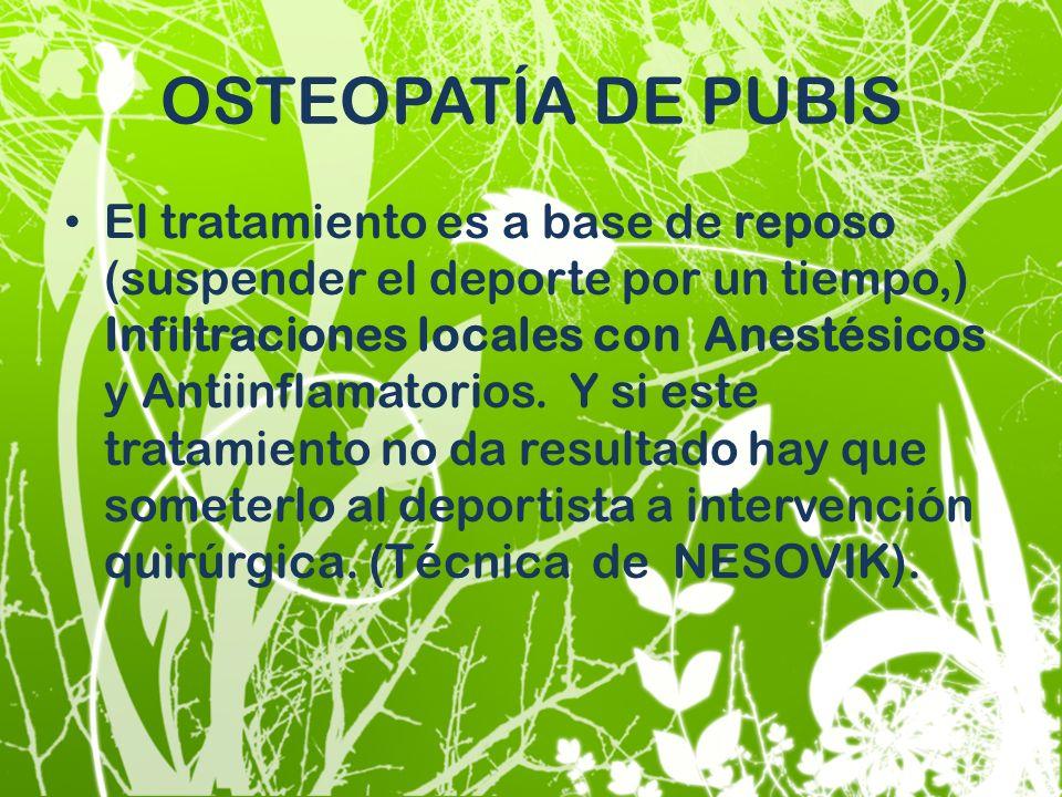 OSTEOPATÍA DE PUBIS El tratamiento es a base de reposo (suspender el deporte por un tiempo,) Infiltraciones locales con Anestésicos y Antiinflamatorio