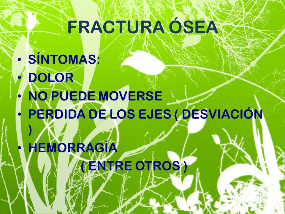 FRACTURA ÓSEA SÍNTOMAS: DOLOR NO PUEDE MOVERSE PERDIDA DE LOS EJES ( DESVIACIÓN ) HEMORRAGÍA ( ENTRE OTROS )