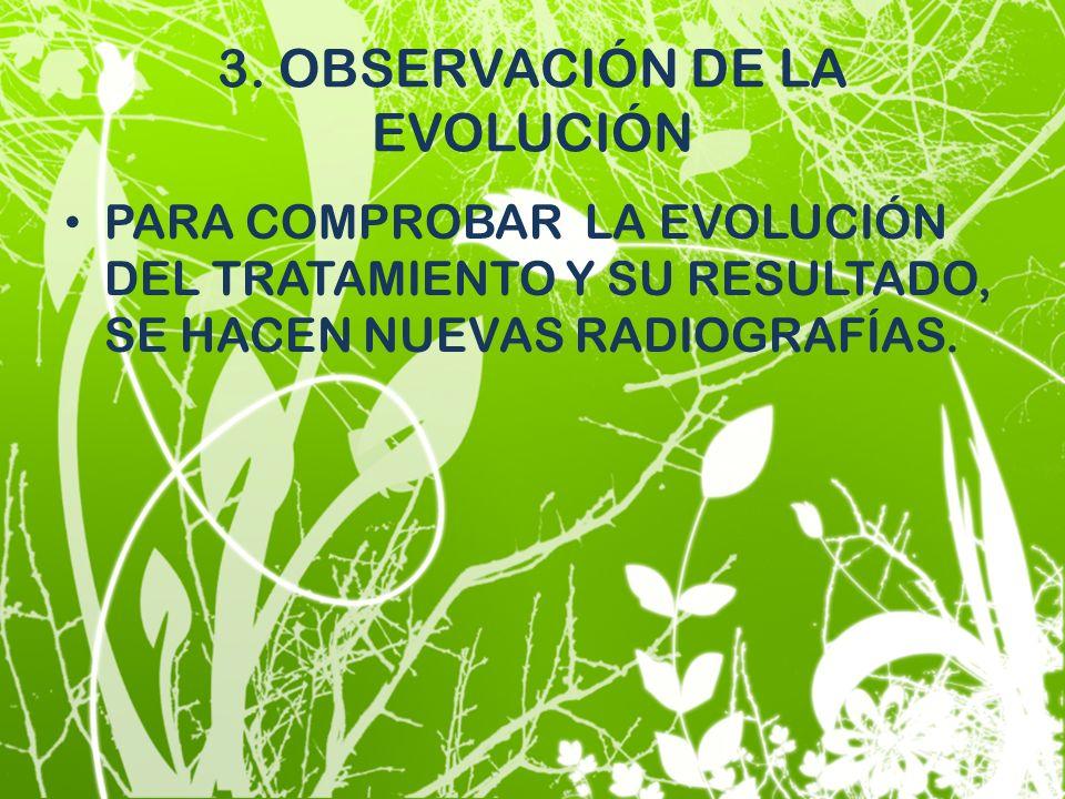 3. OBSERVACIÓN DE LA EVOLUCIÓN PARA COMPROBAR LA EVOLUCIÓN DEL TRATAMIENTO Y SU RESULTADO, SE HACEN NUEVAS RADIOGRAFÍAS.