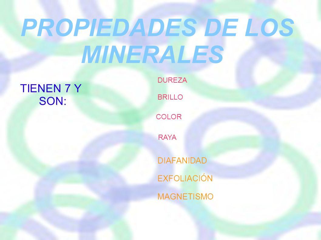 PROPIEDADES DE LOS MINERALES TIENEN 7 Y SON: DUREZA BRILLO COLOR RAYA DIAFANIDAD EXFOLIACIÓN MAGNETISMO