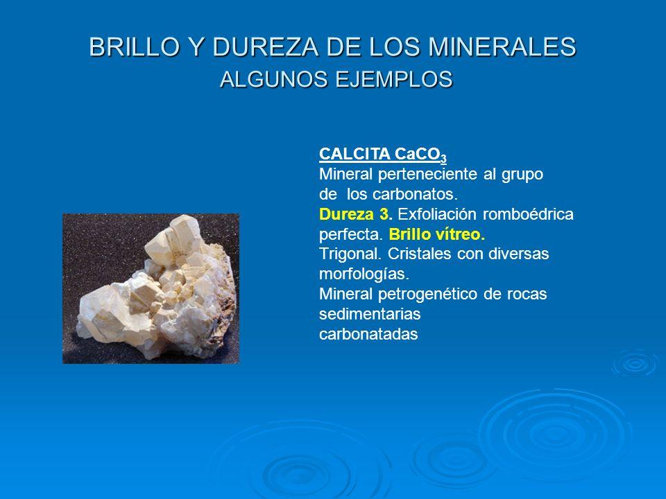 BRILLO Y DUREZA DE LOS MINERALES ALGUNOS EJEMPLOS CALCITA CaCO 3 Mineral perteneciente al grupo de los carbonatos. Dureza 3. Exfoliación romboédrica p
