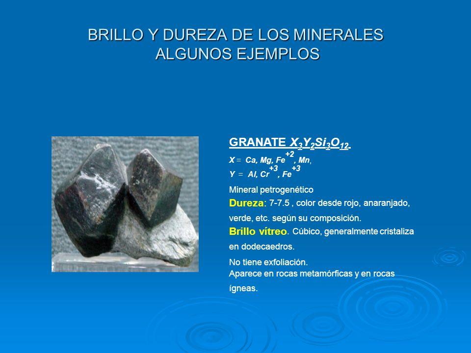 BRILLO Y DUREZA DE LOS MINERALES ALGUNOS EJEMPLOS GRANATE X 3 Y 2 Si 3 O 12 X = Ca, Mg, Fe +2, Mn, Y = Al, Cr +3, Fe +3 Mineral petrogenético Dureza: