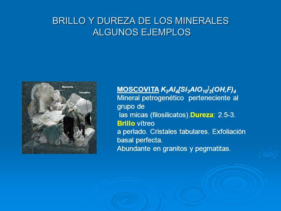 BRILLO Y DUREZA DE LOS MINERALES ALGUNOS EJEMPLOS MOSCOVITA K 2 Al 4 [Si 3 AlO 10 ] 2 (OH,F) 4 Mineral petrogenético perteneciente al grupo de las mic
