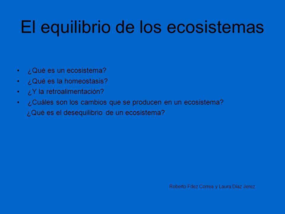 El equilibrio de los ecosistemas ¿Qué es un ecosistema? ¿Qué es la homeostasis? ¿Y la retroalimentación? ¿Cuáles son los cambios que se producen en un