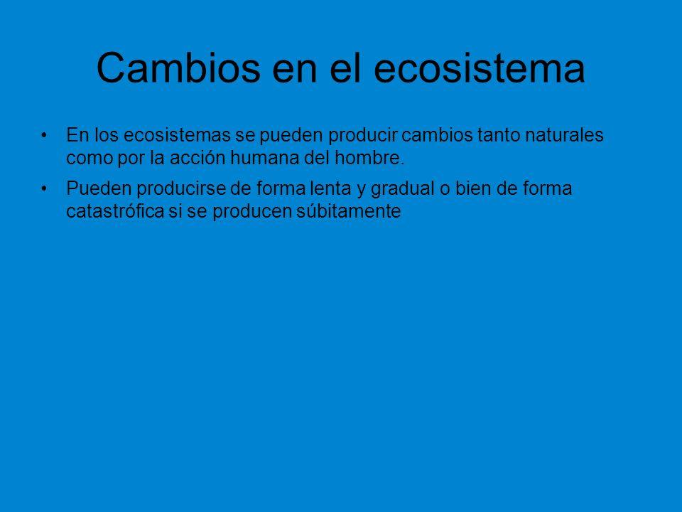 Cambios en el ecosistema En los ecosistemas se pueden producir cambios tanto naturales como por la acción humana del hombre. Pueden producirse de form