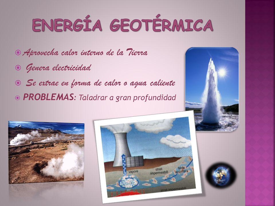 Aprovecha calor interno de la Tierra Genera electricidad Se extrae en forma de calor o agua caliente PROBLEMAS : Taladrar a gran profundidad