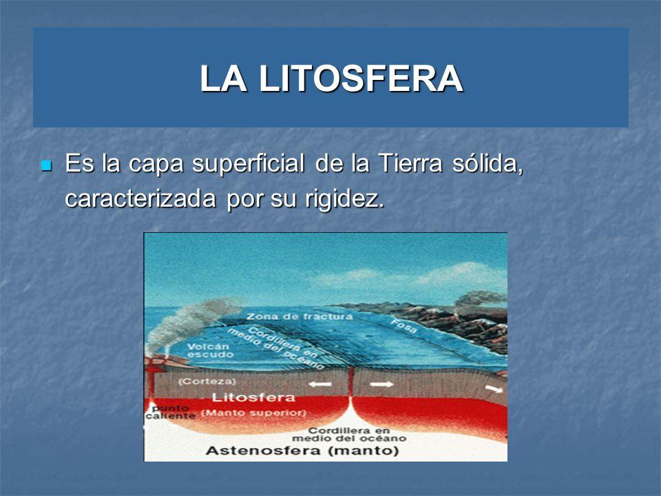 LA LITOSFERA Es la capa superficial de la Tierra sólida, caracterizada por su rigidez. Es la capa superficial de la Tierra sólida, caracterizada por s