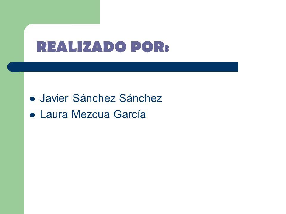 REALIZADO POR: Javier Sánchez Sánchez Laura Mezcua García