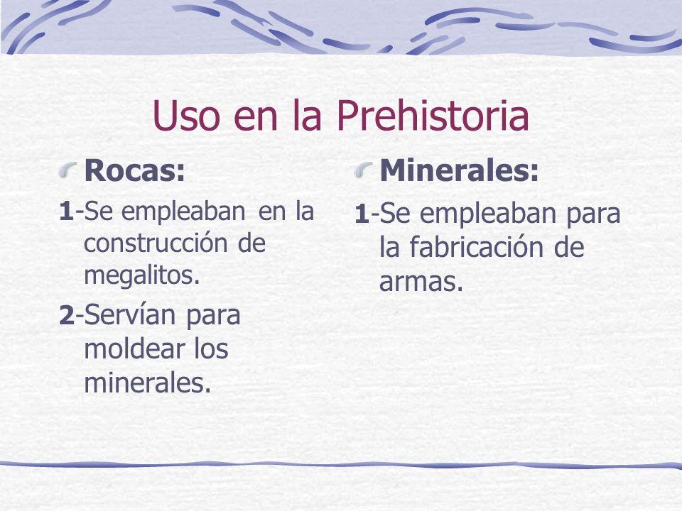 Uso en la Prehistoria Rocas: 1-Se empleaban en la construcción de megalitos. 2- Servían para moldear los minerales. Minerales: 1- Se empleaban para la