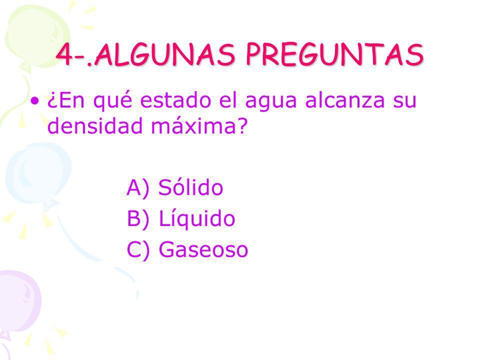 4-.ALGUNAS PREGUNTAS ¿En qué estado el agua alcanza su densidad máxima? A) Sólido B) Líquido C) Gaseoso
