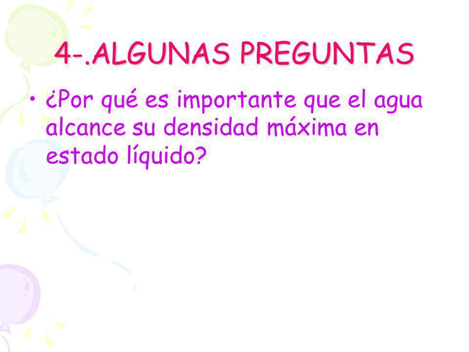 4-.ALGUNAS PREGUNTAS ¿Por qué es importante que el agua alcance su densidad máxima en estado líquido?