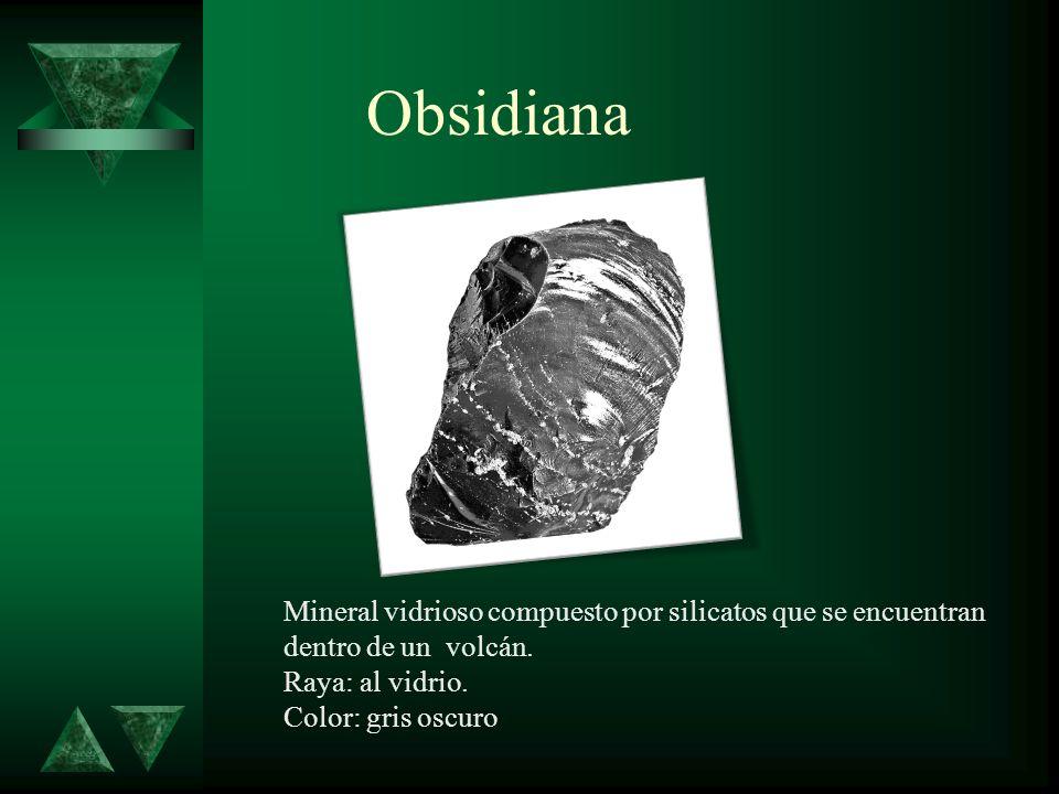 Obsidiana Mineral vidrioso compuesto por silicatos que se encuentran dentro de un volcán. Raya: al vidrio. Color: gris oscuro