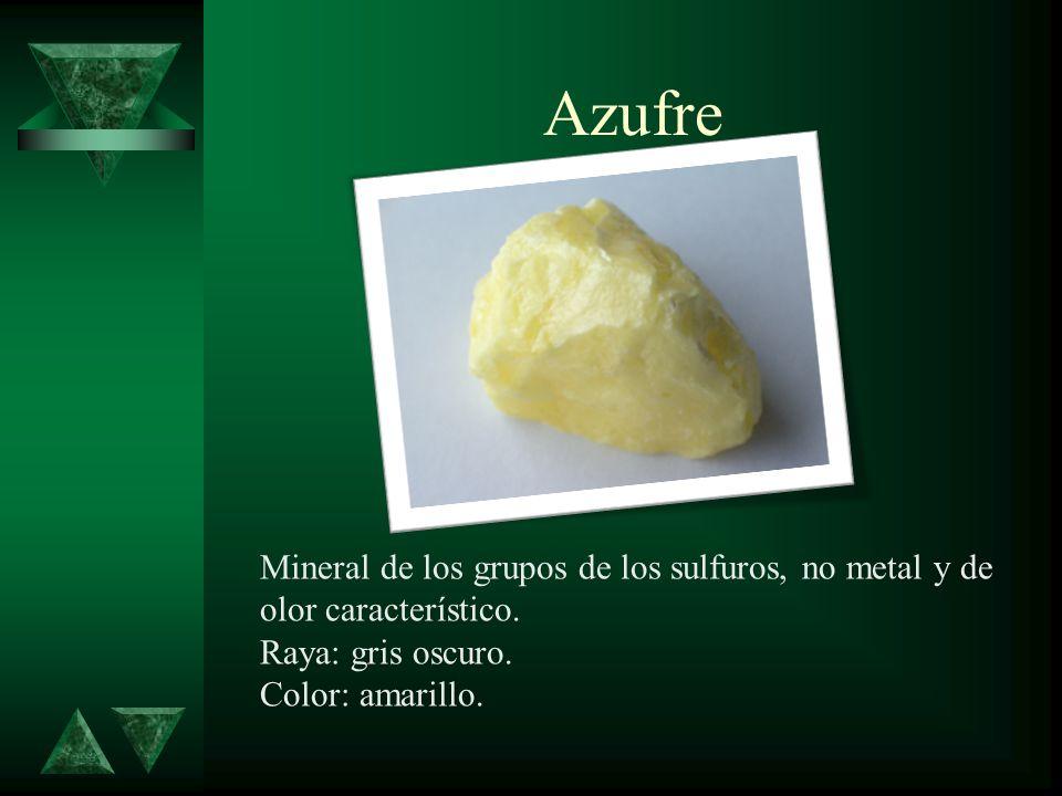 Azufre Mineral de los grupos de los sulfuros, no metal y de olor característico. Raya: gris oscuro. Color: amarillo.