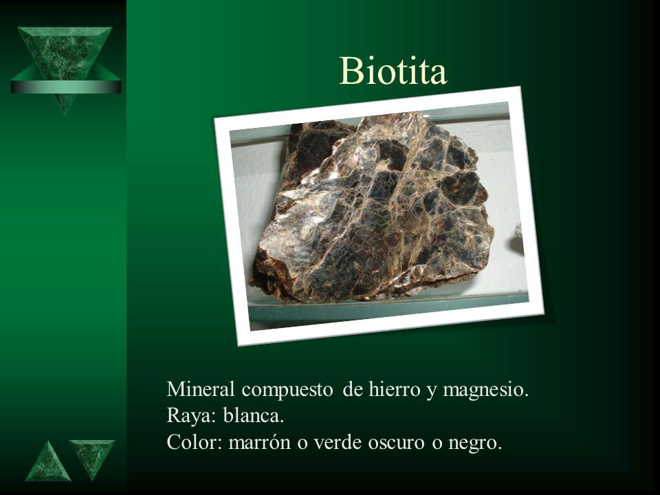 Biotita Mineral compuesto de hierro y magnesio. Raya: blanca. Color: marrón o verde oscuro o negro.