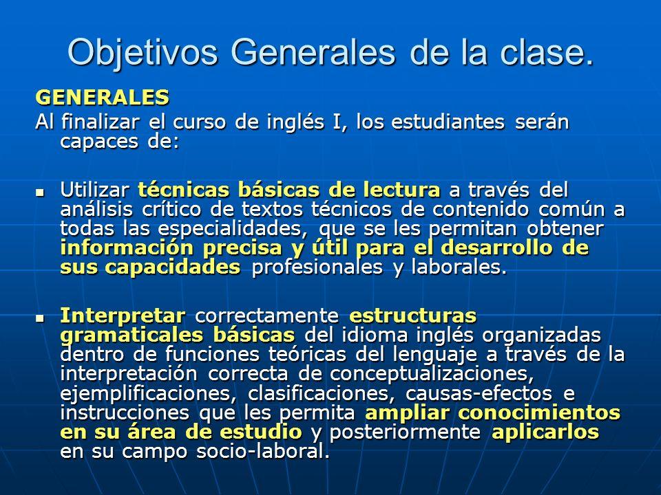 Objetivos Generales de la clase. GENERALES Al finalizar el curso de inglés I, los estudiantes serán capaces de: Utilizar técnicas básicas de lectura a