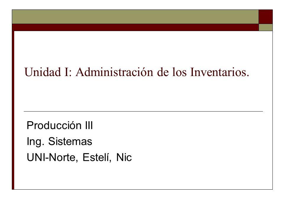 Unidad I: Administración de los Inventarios. Producción III Ing. Sistemas UNI-Norte, Estelí, Nic