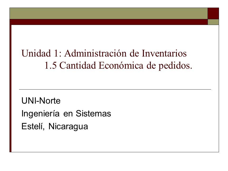 Unidad 1: Administración de Inventarios 1.5 Cantidad Económica de pedidos. UNI-Norte Ingeniería en Sistemas Estelí, Nicaragua